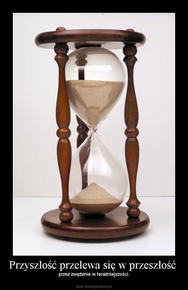 Przyszłość przelewa się w przeszłość  – przez zwężenie w teraźniejszości.