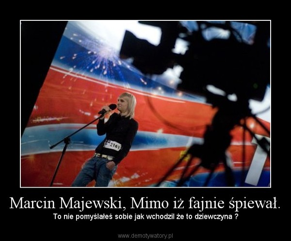 Marcin Majewski, Mimo iż fajnie śpiewał. – To nie pomyślałeś sobie jak wchodzil że to dziewczyna ?