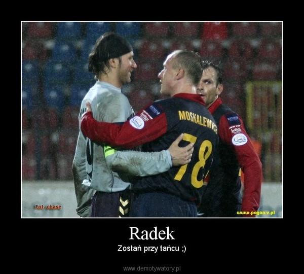 Radek – Zostań przy tańcu ;)