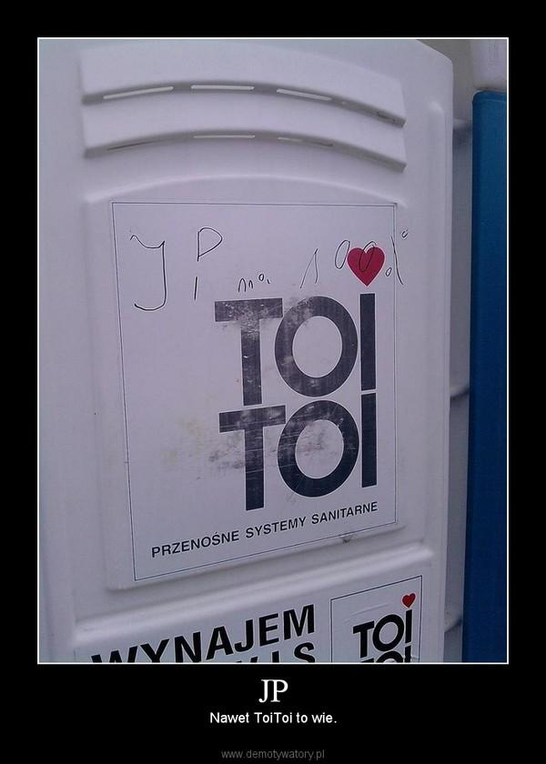 JP – Nawet ToiToi to wie.