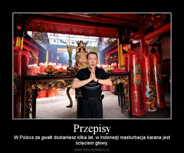 Przepisy – W Polsce za gwałt dostaniesz kilka lat, w Indonezji masturbacja karana jestścięciem głowy.