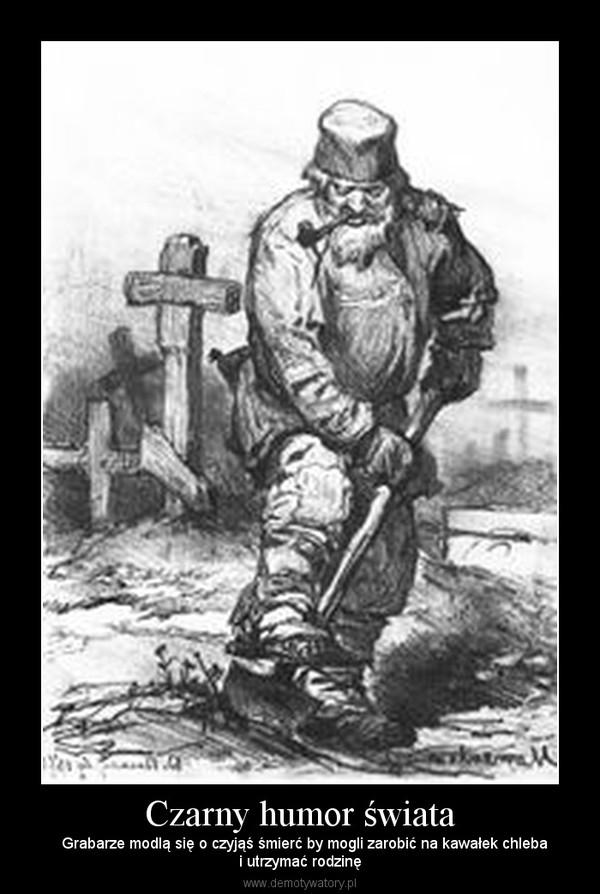 Czarny humor świata –   Grabarze modlą się o czyjąś śmierć by mogli zarobić na kawałek chlebai utrzymać rodzinę