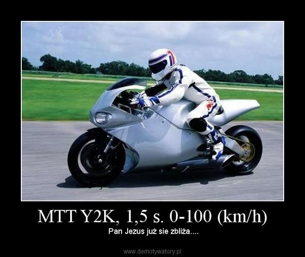 MTT Y2K, 1,5 s. 0-100 (km/h) –  Pan Jezus już sie zbliża....