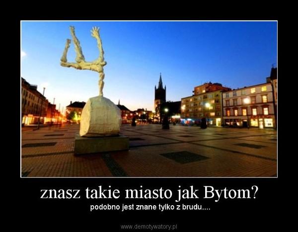 znasz takie miasto jak Bytom? –  podobno jest znane tylko z brudu....