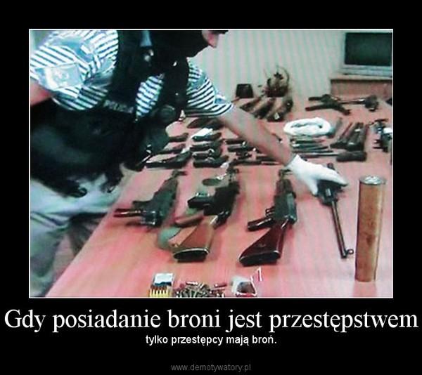 Gdy posiadanie broni jest przestępstwem – tylko przestępcy mają broń.