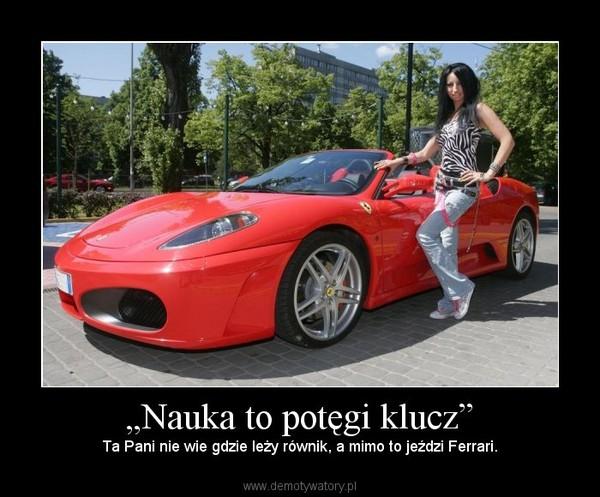 """""""Nauka to potęgi klucz"""" – Ta Pani nie wie gdzie leży równik, a mimo to jeździ Ferrari."""