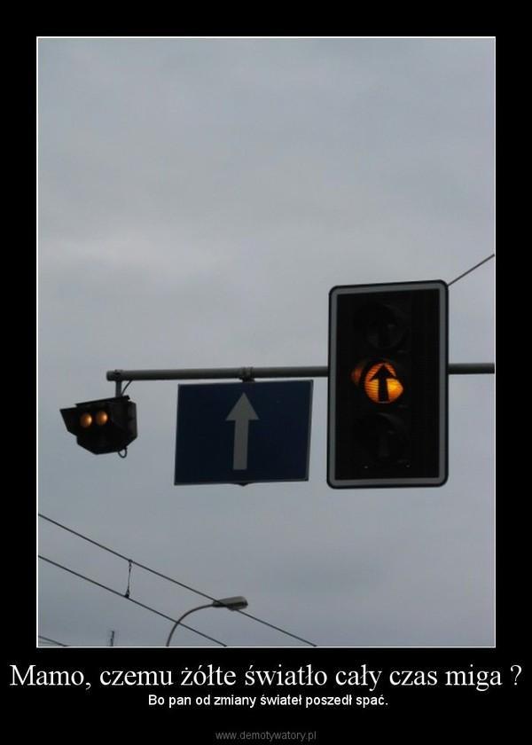 Mamo, czemu żółte światło cały czas miga ? –  Bo pan od zmiany świateł poszedł spać.