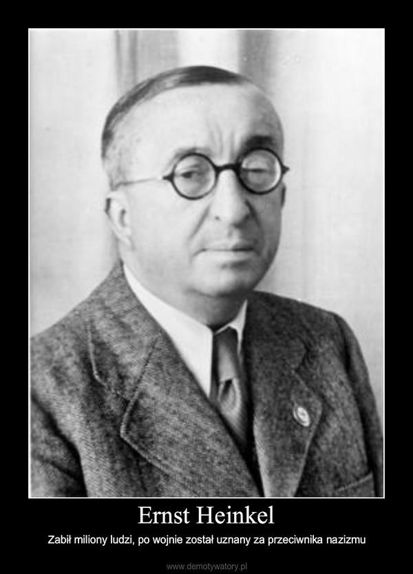 Ernst Heinkel – Zabił miliony ludzi, po wojnie został uznany za przeciwnika nazizmu