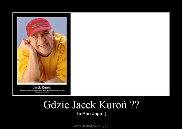 Gdzie Jacek Kuroń ?? –  to Pan Japa :)