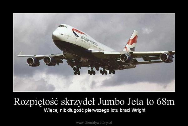 Rozpiętość skrzydeł Jumbo Jeta to 68m –  Więcej niż długość pierwszego lotu braci Wright
