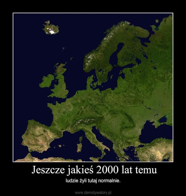 Jeszcze jakieś 2000 lat temu – ludzie żyli tutaj normalnie.