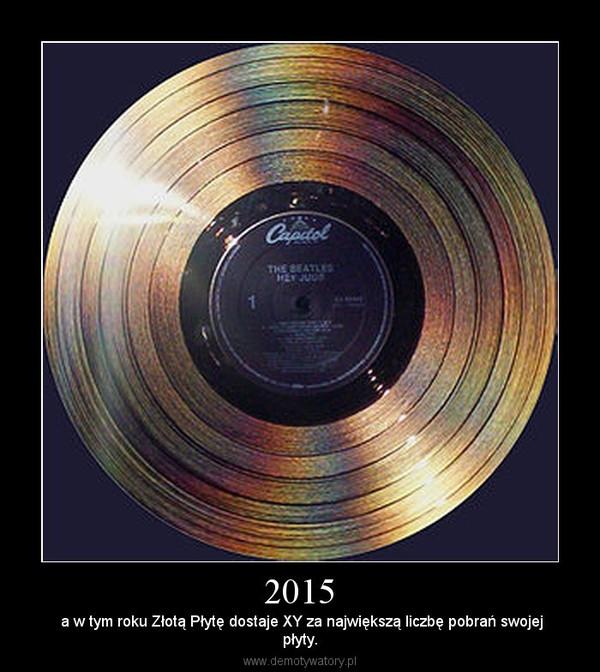 2015 –  a w tym roku Złotą Płytę dostaje XY za największą liczbę pobrań swojejpłyty.