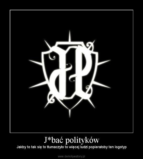 J*bać polityków – Jakby to tak się to tłumaczyło to więcej ludzi popierałoby ten logotyp