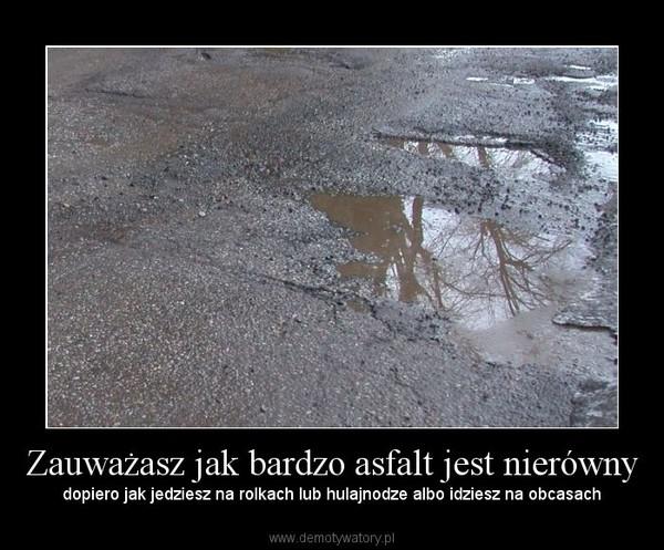 Zauważasz jak bardzo asfalt jest nierówny – dopiero jak jedziesz na rolkach lub hulajnodze albo idziesz na obcasach