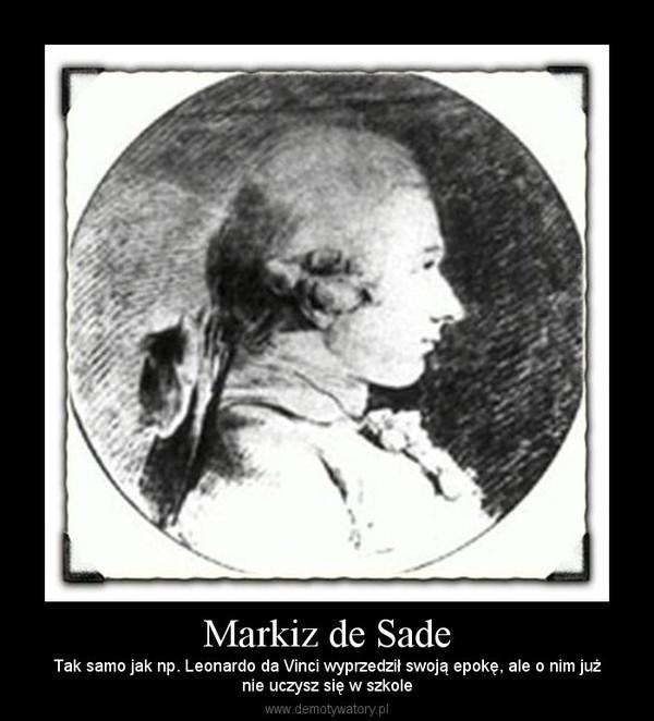 Markiz de Sade – Tak samo jak np. Leonardo da Vinci wyprzedził swoją epokę, ale o nim jużnie uczysz się w szkole