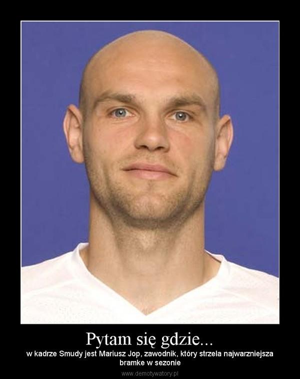 Pytam się gdzie... – w kadrze Smudy jest Mariusz Jop, zawodnik, który strzela najwarzniejszabramke w sezonie