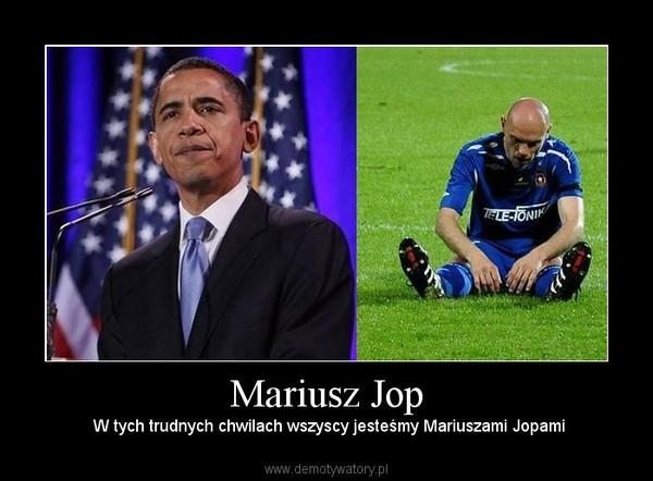 Mariusz Jop –  W tych trudnych chwilach wszyscy jesteśmy Mariuszami Jopami