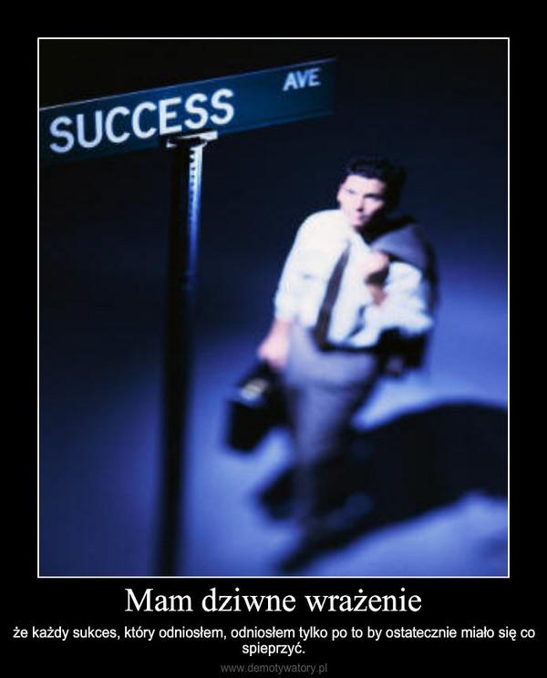 Mam dziwne wrażenie – że każdy sukces, który odniosłem, odniosłem tylko po to by ostatecznie miało się co spieprzyć.