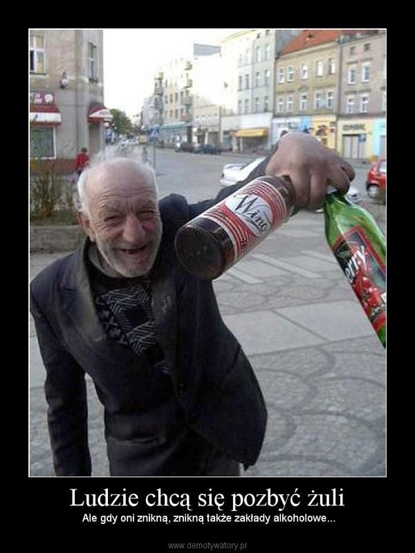 Ludzie chcą się pozbyć żuli –  Ale gdy oni znikną, znikną także zakłady alkoholowe...