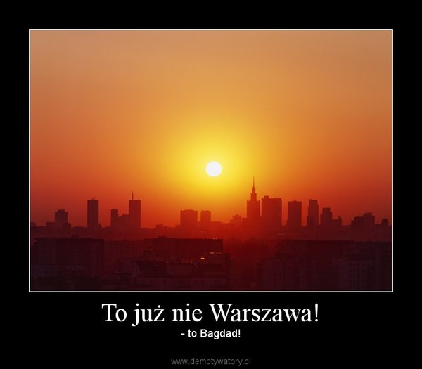 To już nie Warszawa! –  - to Bagdad!