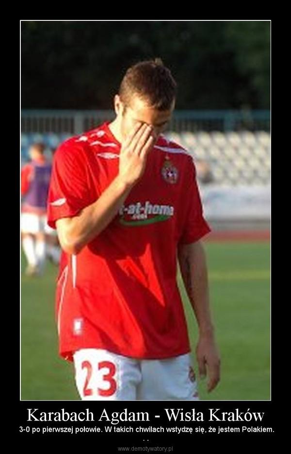 Karabach Agdam - Wisła Kraków –  3-0 po pierwszej połowie. W takich chwilach wstydzę się, że jestem Polakiem.. .