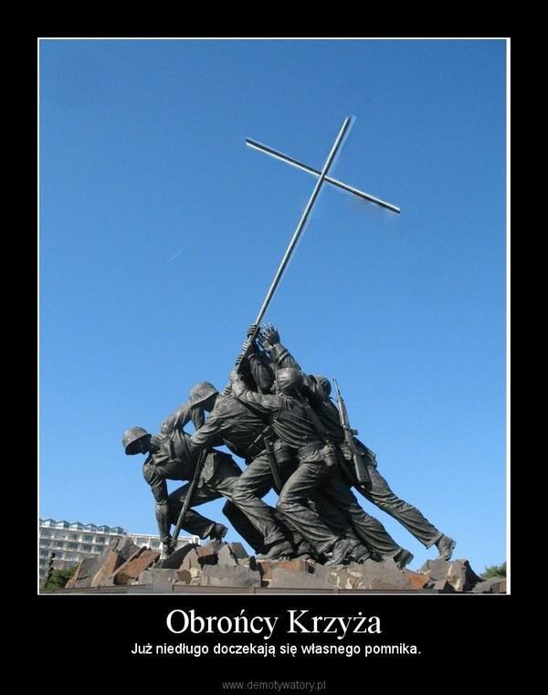 Obrońcy Krzyża –  Już niedługo doczekają się własnego pomnika.