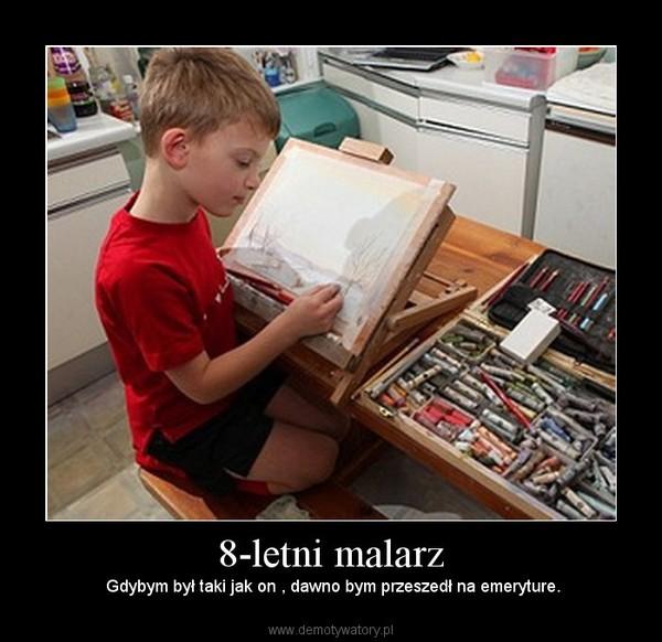 8-letni malarz –  Gdybym był taki jak on , dawno bym przeszedł na emeryture.