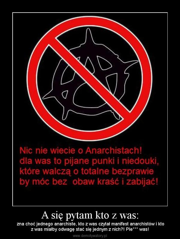 A się pytam kto z was: –  zna choć jednego anarchiste, kto z was czytał manifest anarchistów i ktoz was miałby odwagę stać się jednym z nich?! Pie*** was!