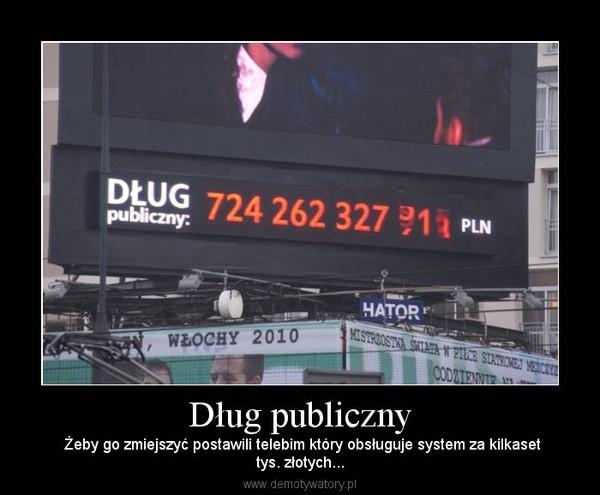 Dług publiczny –  Żeby go zmiejszyć postawili telebim który obsługuje system za kilkasettys. złotych...