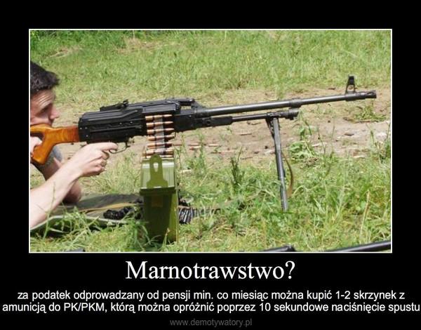 Marnotrawstwo? – za podatek odprowadzany od pensji min. co miesiąc można kupić 1-2 skrzynek z amunicją do PK/PKM, któ