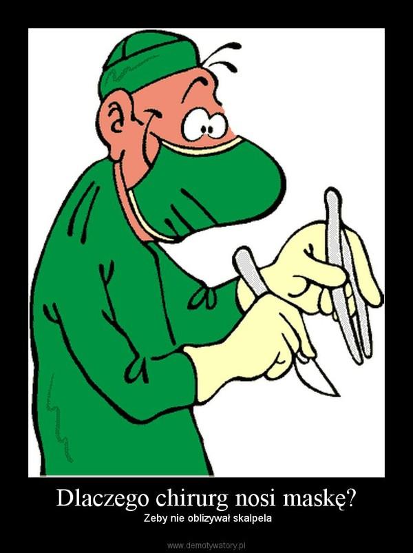 Dlaczego chirurg nosi maskę? –  Zeby nie oblizywał skalpela