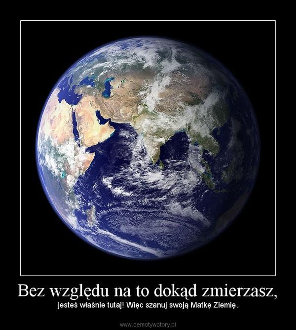 Bez względu na to dokąd zmierzasz, – jesteś właśnie tutaj! Więc szanuj swoją Matkę Ziemię.