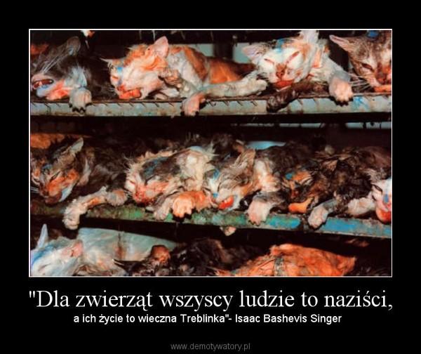"""""""Dla zwierząt wszyscy ludzie to naziści, – a ich życie to wieczna Treblinka""""- Isaac Bashevis Singer"""
