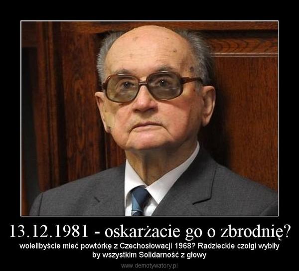 13.12.1981 - oskarżacie go o zbrodnię? – wolelibyście mieć powtórkę z Czechosłowacji 1968? Radzieckie czołgi wybiłyby wszystkim Solidarność z głowy