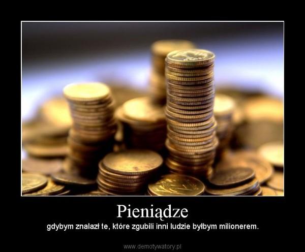 Pieniądze –  gdybym znalazł te, które zgubili inni ludzie byłbym milionerem.