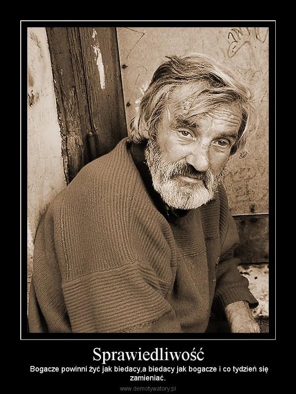 Sprawiedliwość –  Bogacze powinni żyć jak biedacy,a biedacy jak bogacze i co tydzień sięzamieniać.