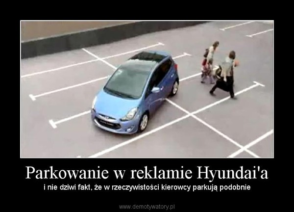 Parkowanie w reklamie Hyundai'a – i nie dziwi fakt, że w rzeczywistości kierowcy parkują podobnie