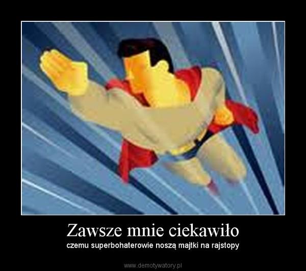 Zawsze mnie ciekawiło – czemu superbohaterowie noszą majtki na rajstopy