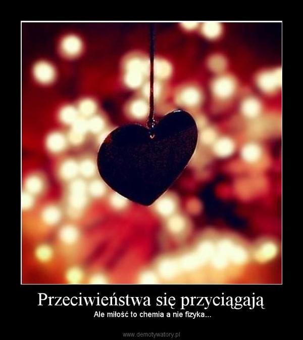 Przeciwieństwa się przyciągają – Ale miłość to chemia a nie fizyka...
