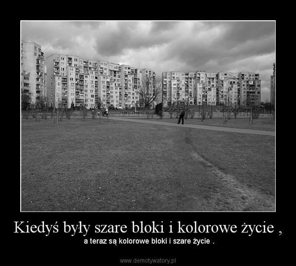 Kiedyś były szare bloki i kolorowe życie , – a teraz są kolorowe bloki i szare życie .