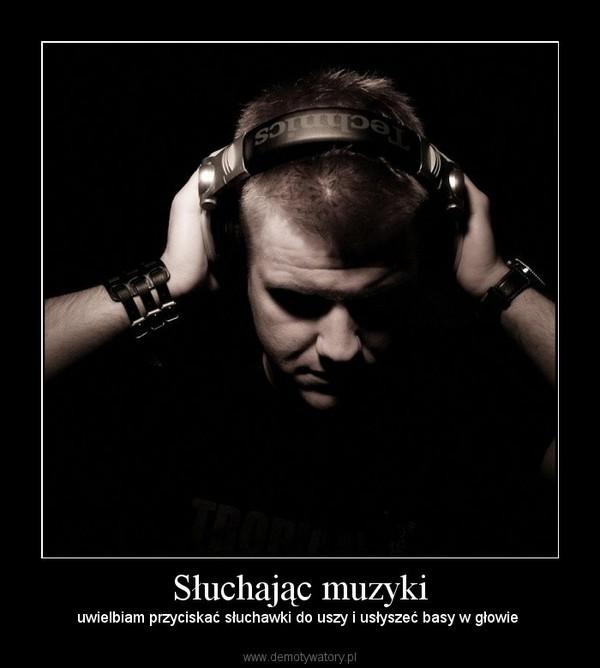 Słuchając muzyki – uwielbiam przyciskać słuchawki do uszy i usłyszeć basy w głowie