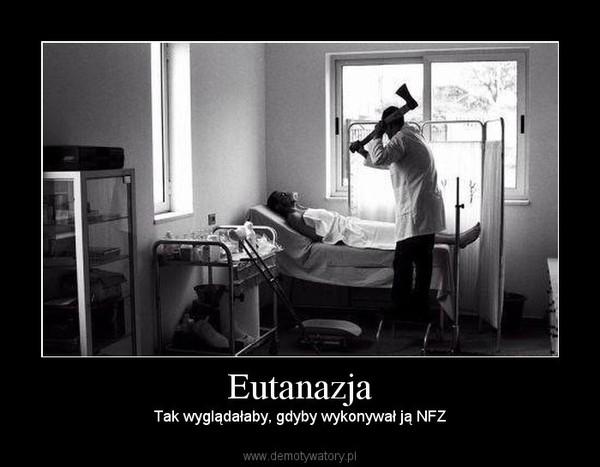 Eutanazja – Tak wyglądałaby, gdyby wykonywał ją NFZ