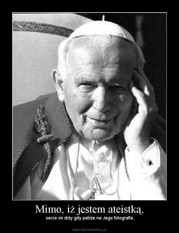 Mimo, iż jestem ateistką, – serce mi drży gdy patrze na Jego fotografie.