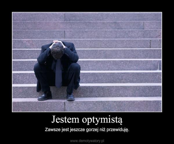Jestem optymistą – Zawsze jest jeszcze gorzej niż przewiduję.