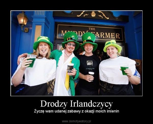 Drodzy Irlandczycy – Życzę wam udanej zabawy z okazji moich imienin