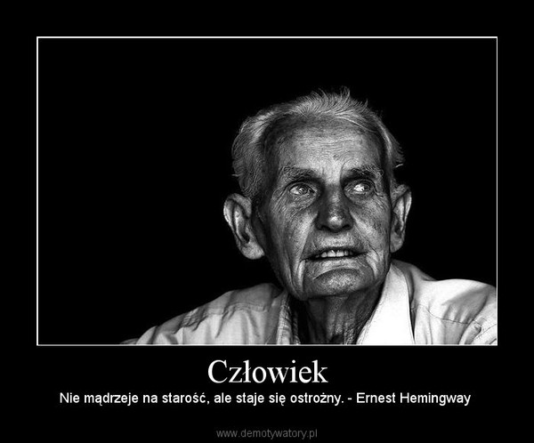 Człowiek – Nie mądrzeje na starość, ale staje się ostrożny. - Ernest Hemingway