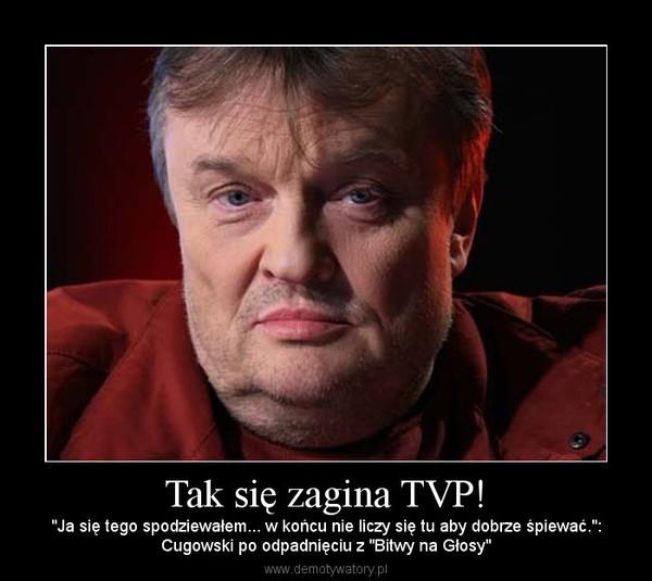 """Tak się zagina TVP! – """"Ja się tego spodziewałem... w końcu nie liczy się tu aby dobrze śpiewać."""":Cugowski po odpadnięciu z """"Bitwy na Głosy"""""""