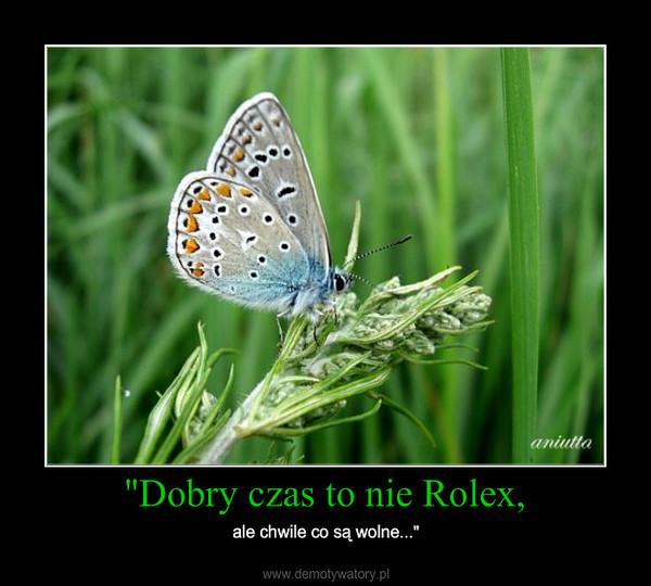 """""""Dobry czas to nie Rolex, – ale chwile co są wolne..."""""""