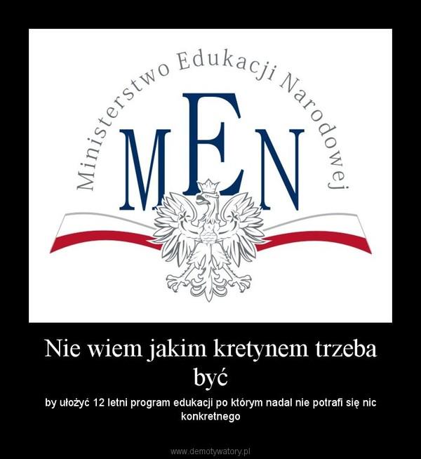 Nie wiem jakim kretynem trzeba być – by ułożyć 12 letni program edukacji po którym nadal nie potrafi się nic konkretnego