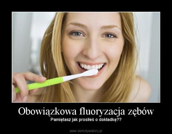 Obowiązkowa fluoryzacja zębów – Pamiętasz jak prosiłeś o dokładkę??